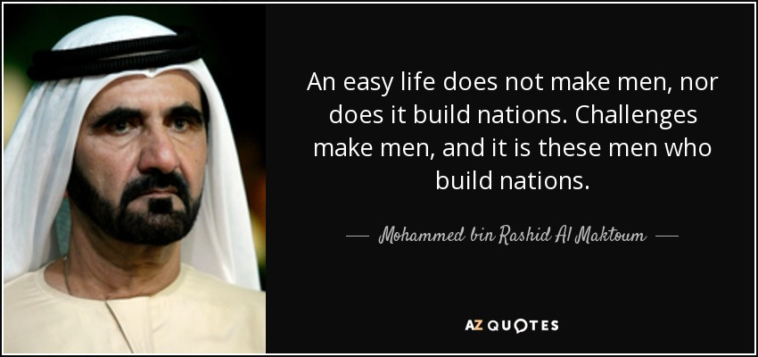 An easy life does not make men, nor does it build nations. Challenges make men, and it is these men who build nations. - Mohammed bin Rashid Al Maktoum