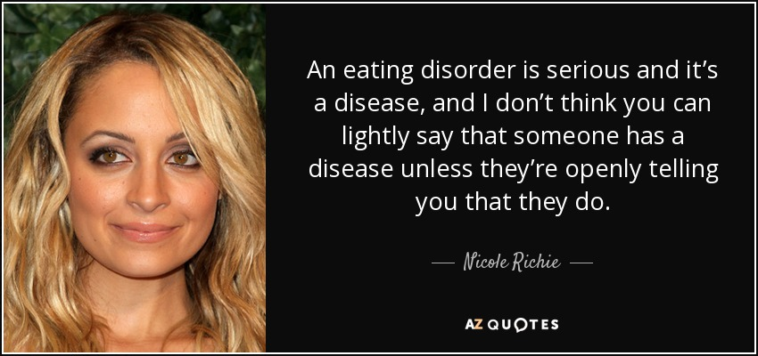 An eating disorder is serious and it's a disease, and I don't think you can lightly say that someone has a disease unless they're openly telling you that they do. - Nicole Richie