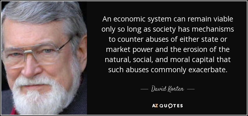 An economic system can remain viable only so long as society has mechanisms to counter abuses of either state or market power and the erosion of the natural, social, and moral capital that such abuses commonly exacerbate. - David Korten