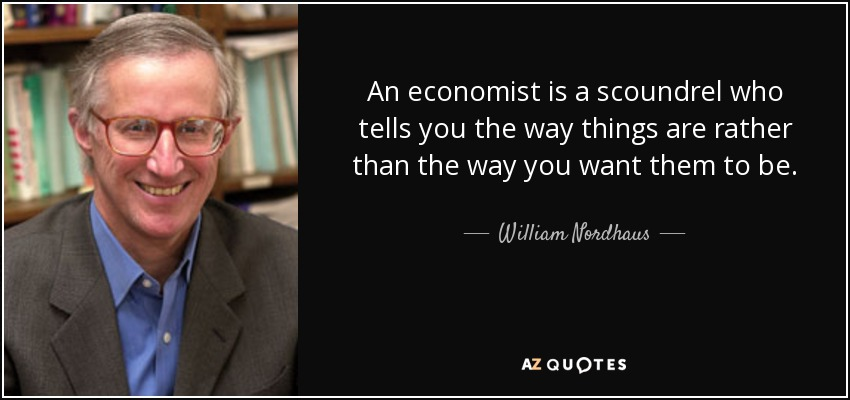 An economist is a scoundrel who tells you the way things are rather than the way you want them to be. - William Nordhaus