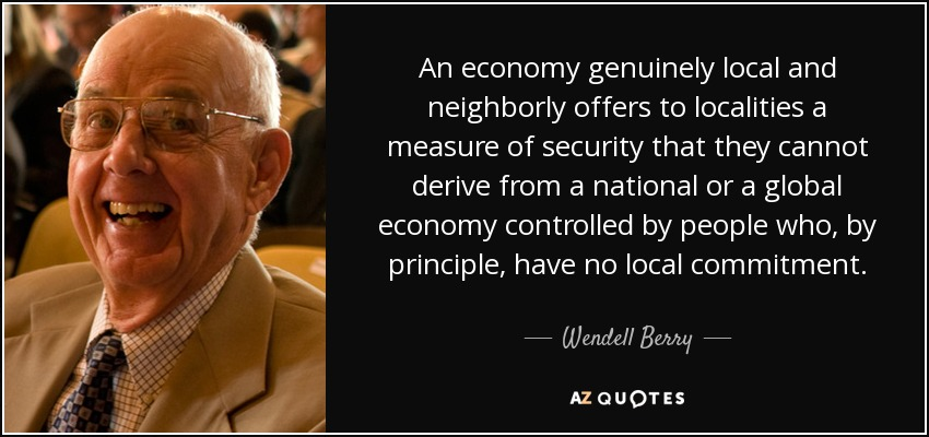 An economy genuinely local and neighborly offers to localities a measure of security that they cannot derive from a national or a global economy controlled by people who, by principle, have no local commitment. - Wendell Berry