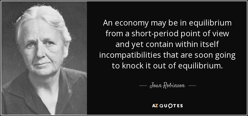 An economy may be in equilibrium from a short-period point of view and yet contain within itself incompatibilities that are soon going to knock it out of equilibrium. - Joan Robinson