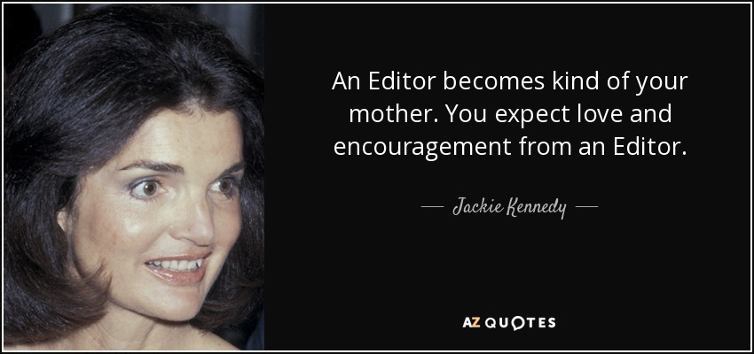 An Editor becomes kind of your mother. You expect love and encouragement from an Editor. - Jackie Kennedy