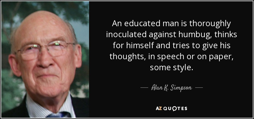 An educated man is thoroughly inoculated against humbug, thinks for himself and tries to give his thoughts, in speech or on paper, some style. - Alan K. Simpson