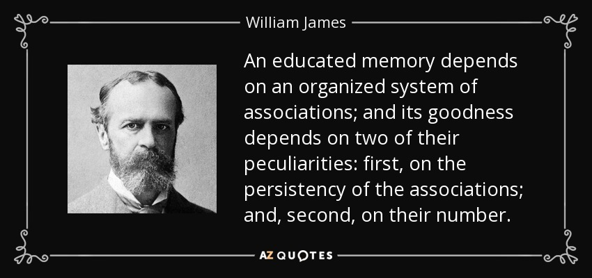 An educated memory depends on an organized system of associations; and its goodness depends on two of their peculiarities: first, on the persistency of the associations; and, second, on their number. - William James