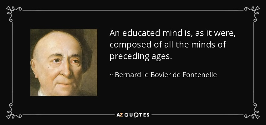An educated mind is, as it were, composed of all the minds of preceding ages. - Bernard le Bovier de Fontenelle