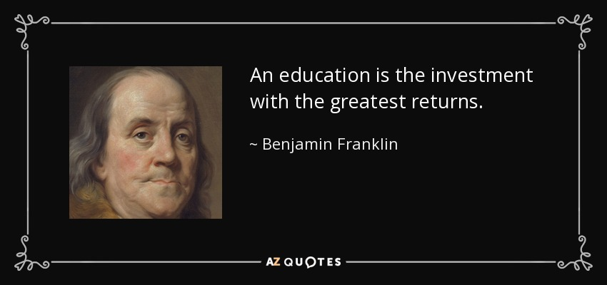 An education is the investment with the greatest returns. - Benjamin Franklin