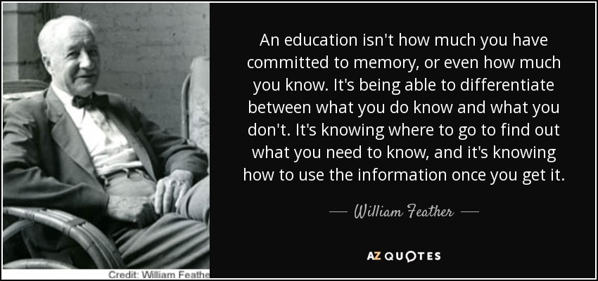 An education isn't how much you have committed to memory, or even how much you know. It's being able to differentiate between what you do know and what you don't. It's knowing where to go to find out what you need to know, and it's knowing how to use the information once you get it. - William Feather