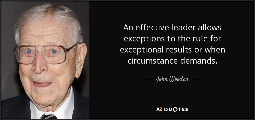 An effective leader allows exceptions to the rule for exceptional results or when circumstance demands. - John Wooden