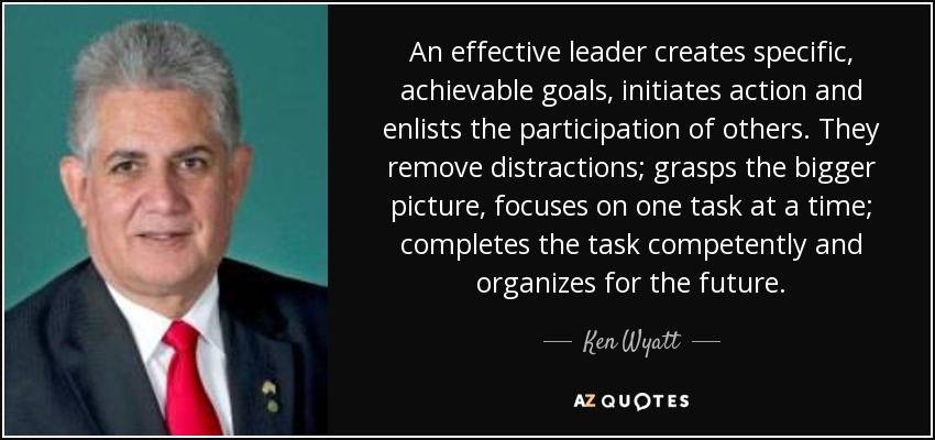 An effective leader creates specific, achievable goals, initiates action and enlists the participation of others. They remove distractions; grasps the bigger picture, focuses on one task at a time; completes the task competently and organizes for the future. - Ken Wyatt