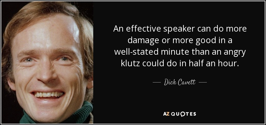 An effective speaker can do more damage or more good in a well-stated minute than an angry klutz could do in half an hour. - Dick Cavett