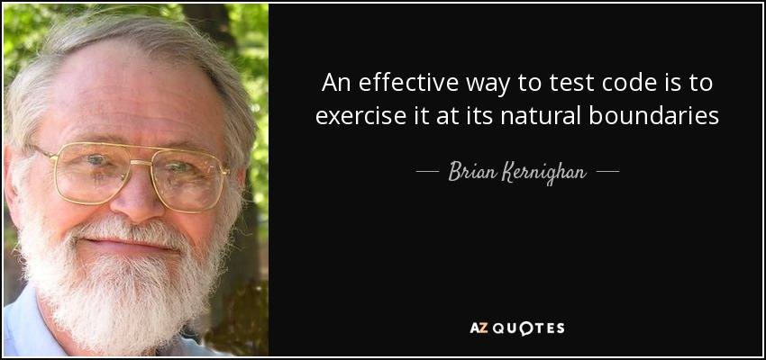 An effective way to test code is to exercise it at its natural boundaries - Brian Kernighan