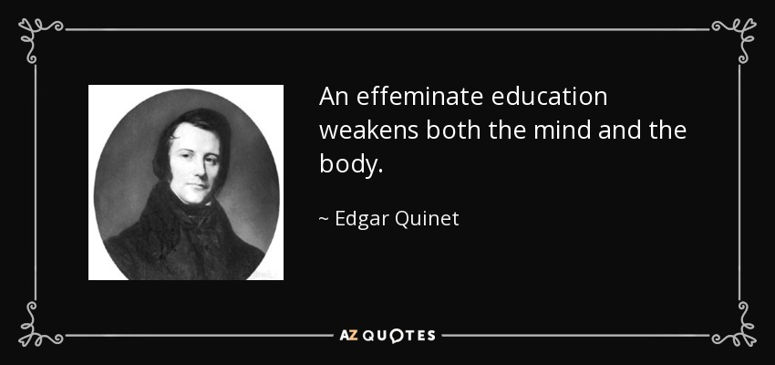 An effeminate education weakens both the mind and the body. - Edgar Quinet