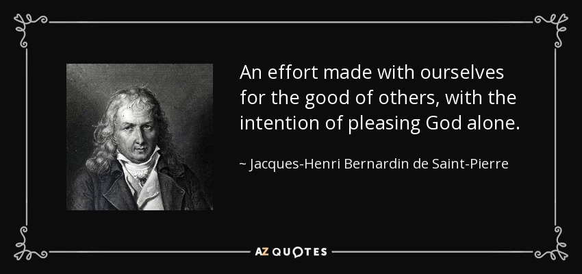 An effort made with ourselves for the good of others, with the intention of pleasing God alone. - Jacques-Henri Bernardin de Saint-Pierre