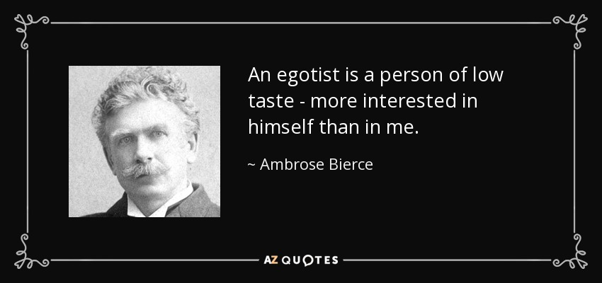 An egotist is a person of low taste - more interested in himself than in me. - Ambrose Bierce