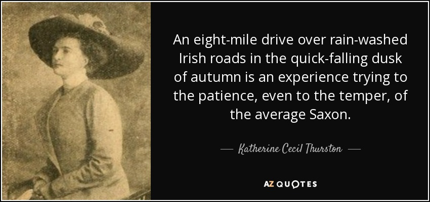 An eight-mile drive over rain-washed Irish roads in the quick-falling dusk of autumn is an experience trying to the patience, even to the temper, of the average Saxon. - Katherine Cecil Thurston