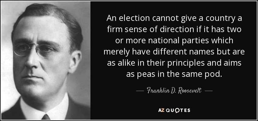 An election cannot give a country a firm sense of direction if it has two or more national parties which merely have different names but are as alike in their principles and aims as peas in the same pod. - Franklin D. Roosevelt
