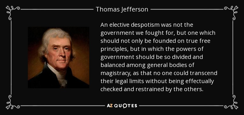 An elective despotism was not the government we fought for, but one which should not only be founded on true free principles, but in which the powers of government should be so divided and balanced among general bodies of magistracy, as that no one could transcend their legal limits without being effectually checked and restrained by the others. - Thomas Jefferson