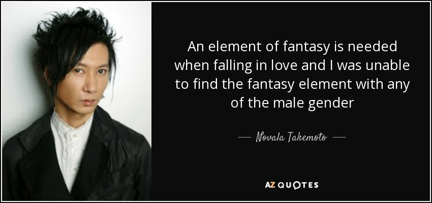 An element of fantasy is needed when falling in love and I was unable to find the fantasy element with any of the male gender - Novala Takemoto