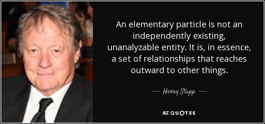 An elementary particle is not an independently existing, unanalyzable entity. It is, in essence, a set of relationships that reaches outward to other things. - Henry Stapp