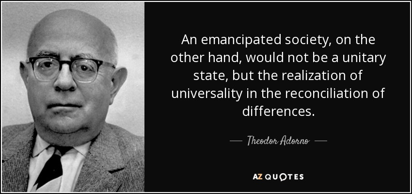 An emancipated society, on the other hand, would not be a unitary state, but the realization of universality in the reconciliation of differences. - Theodor Adorno