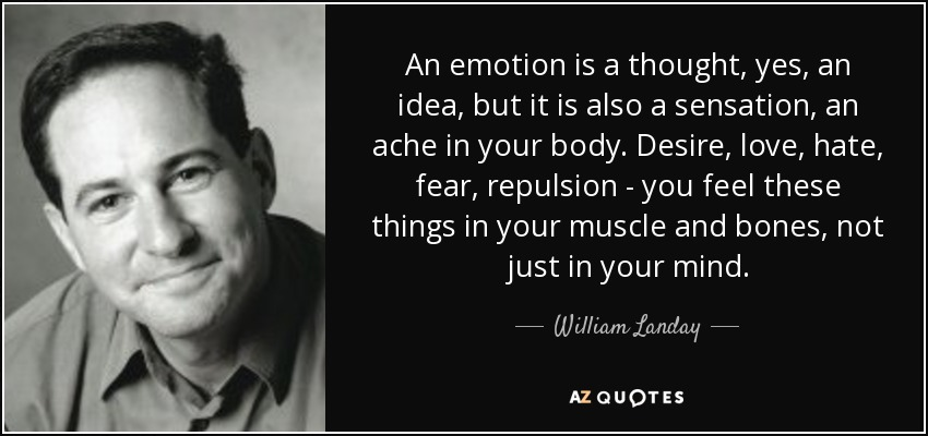 An emotion is a thought, yes, an idea, but it is also a sensation, an ache in your body. Desire, love, hate, fear, repulsion - you feel these things in your muscle and bones, not just in your mind. - William Landay