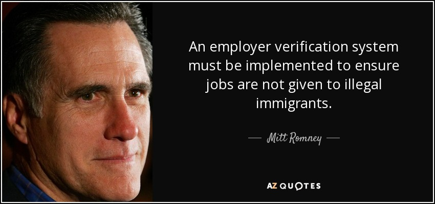 An employer verification system must be implemented to ensure jobs are not given to illegal immigrants. - Mitt Romney