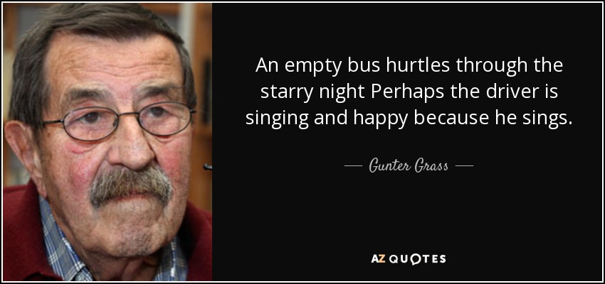 An empty bus hurtles through the starry night Perhaps the driver is singing and happy because he sings. - Gunter Grass
