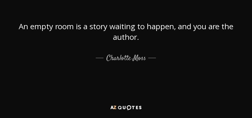 An empty room is a story waiting to happen, and you are the author. - Charlotte Moss