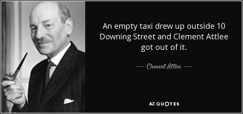 An empty taxi drew up outside 10 Downing Street and Clement Attlee got out of it. - Clement Attlee