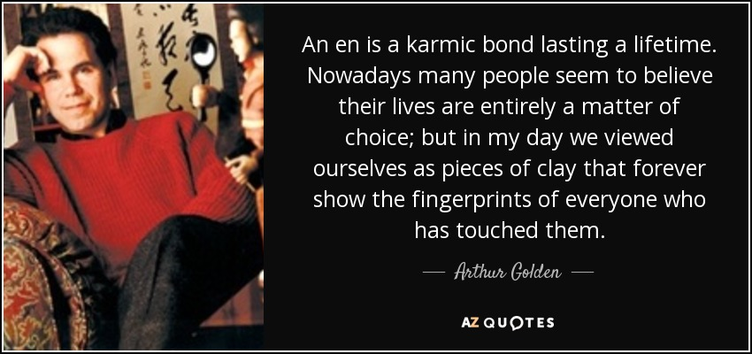 An en is a karmic bond lasting a lifetime. Nowadays many people seem to believe their lives are entirely a matter of choice; but in my day we viewed ourselves as pieces of clay that forever show the fingerprints of everyone who has touched them. - Arthur Golden