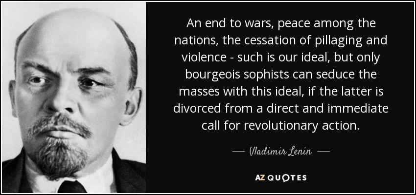 An end to wars, peace among the nations, the cessation of pillaging and violence - such is our ideal, but only bourgeois sophists can seduce the masses with this ideal, if the latter is divorced from a direct and immediate call for revolutionary action. - Vladimir Lenin
