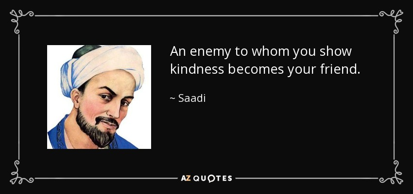 An enemy to whom you show kindness becomes your friend. - Saadi