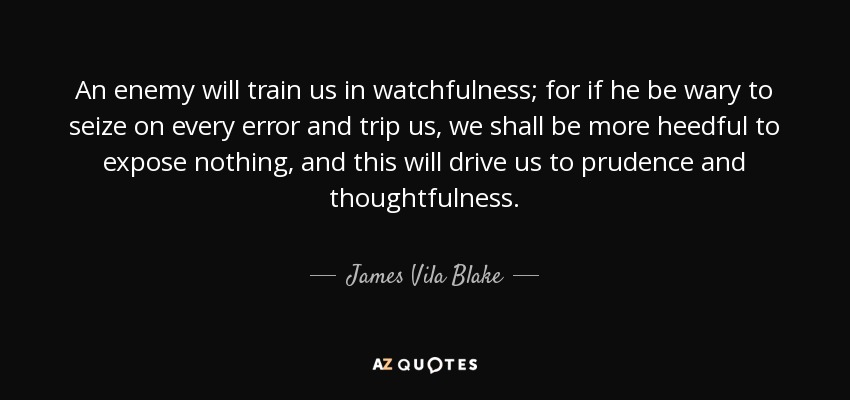 An enemy will train us in watchfulness; for if he be wary to seize on every error and trip us, we shall be more heedful to expose nothing, and this will drive us to prudence and thoughtfulness. - James Vila Blake