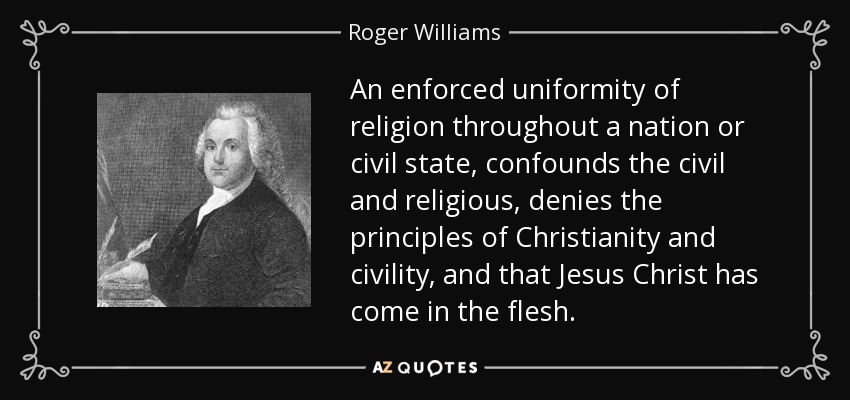 An enforced uniformity of religion throughout a nation or civil state, confounds the civil and religious, denies the principles of Christianity and civility, and that Jesus Christ has come in the flesh. - Roger Williams