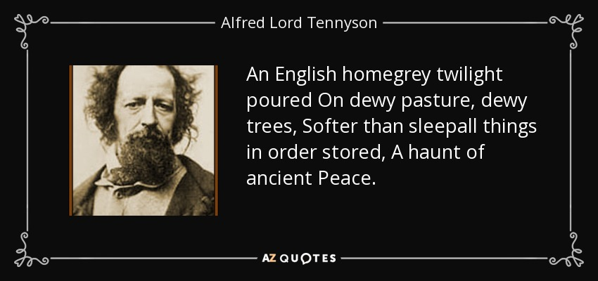 An English homegrey twilight poured On dewy pasture, dewy trees, Softer than sleepall things in order stored, A haunt of ancient Peace. - Alfred Lord Tennyson