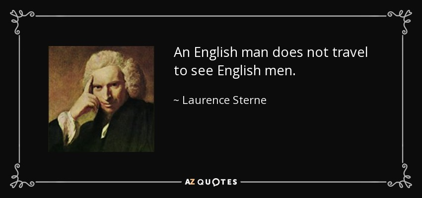 An English man does not travel to see English men. - Laurence Sterne