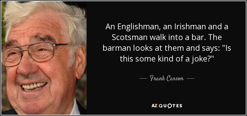 An Englishman, an Irishman and a Scotsman walk into a bar. The barman looks at them and says: