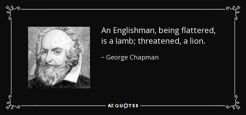 An Englishman, being flattered, is a lamb; threatened, a lion. - George Chapman