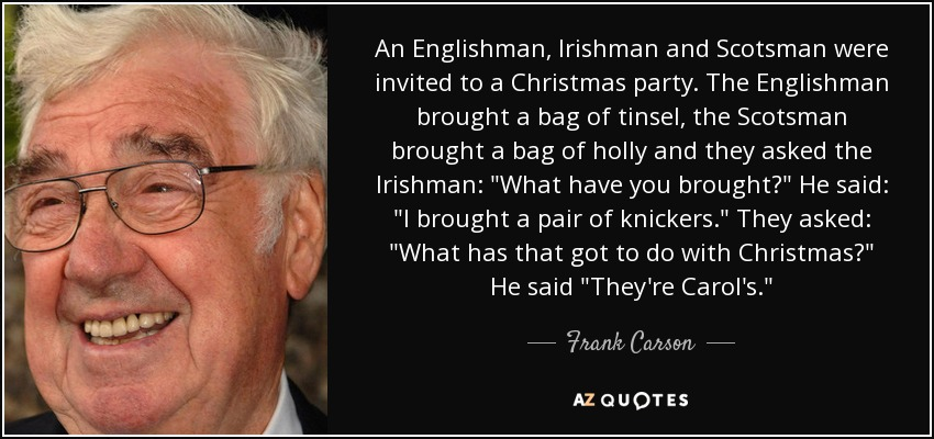 An Englishman, Irishman and Scotsman were invited to a Christmas party. The Englishman brought a bag of tinsel, the Scotsman brought a bag of holly and they asked the Irishman: