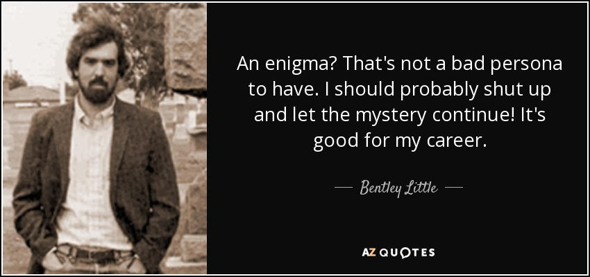 An enigma? That's not a bad persona to have. I should probably shut up and let the mystery continue! It's good for my career. - Bentley Little