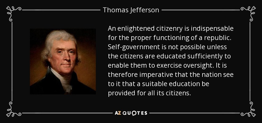 An enlightened citizenry is indispensable for the proper functioning of a republic. Self-government is not possible unless the citizens are educated sufficiently to enable them to exercise oversight. It is therefore imperative that the nation see to it that a suitable education be provided for all its citizens. - Thomas Jefferson