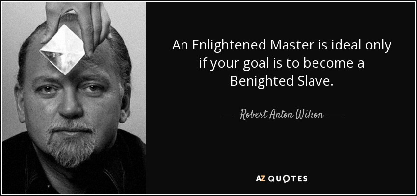 An Enlightened Master is ideal only if your goal is to become a Benighted Slave. - Robert Anton Wilson