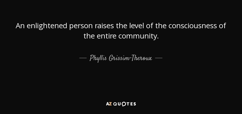 An enlightened person raises the level of the consciousness of the entire community. - Phyllis Grissim-Theroux