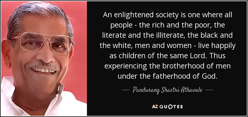 An enlightened society is one where all people - the rich and the poor, the literate and the illiterate, the black and the white, men and women - live happily as children of the same Lord. Thus experiencing the brotherhood of men under the fatherhood of God. - Pandurang Shastri Athavale