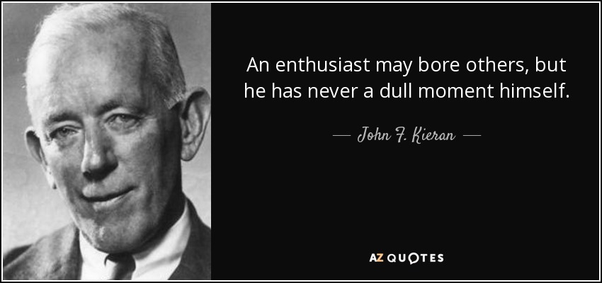 An enthusiast may bore others, but he has never a dull moment himself. - John F. Kieran