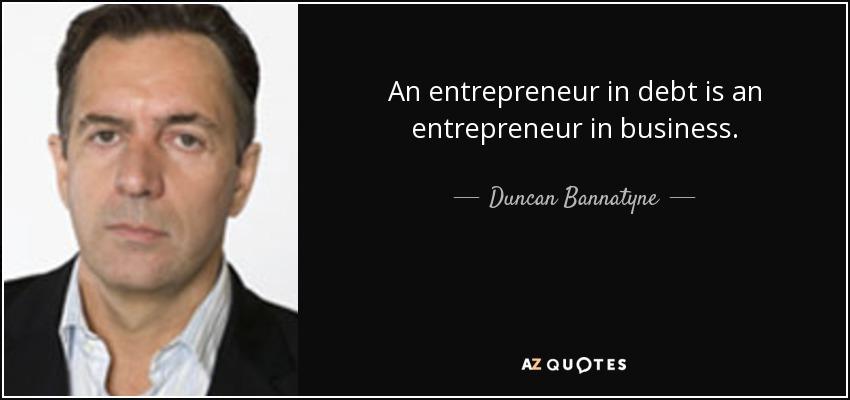 An entrepreneur in debt is an entrepreneur in business. - Duncan Bannatyne