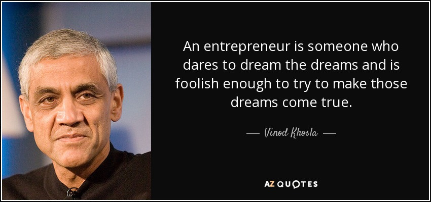 An entrepreneur is someone who dares to dream the dreams and is foolish enough to try to make those dreams come true. - Vinod Khosla