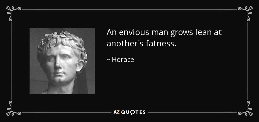 An envious man grows lean at another's fatness. - Horace