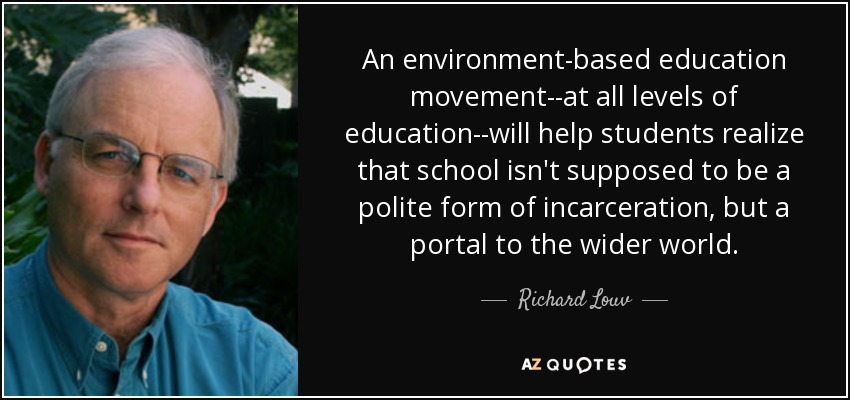 An environment-based education movement--at all levels of education--will help students realize that school isn't supposed to be a polite form of incarceration, but a portal to the wider world. - Richard Louv
